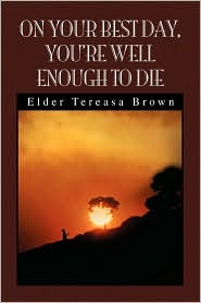 On Your Best Day, You'Re Well Enough To Die - Elder Tereasa Brown