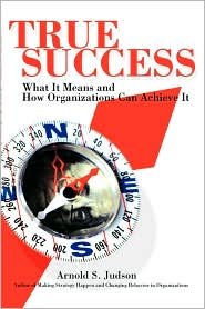True Success: What It Means and How Organizations Can Achieve It - Arnold S. Judson