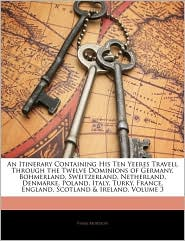 An Itinerary Containing His Ten Yeeres Travell Through The Twelve Dominions Of Germany, Bohmerland, Sweitzerland, Netherland, Denmarke, Poland, Italy, Turky, France, England, Scotland & Ireland, Volume 3