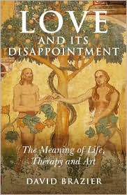 Love and Its Disappointment: The Meaning of Life, Therapy and Art - David Brazier