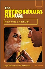 The Retrosexual Manual: How to Be a Real Man - Dave Besley
