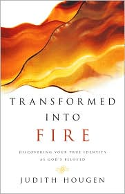 Transformed into Fire: Discovering Your True Identity as God's Beloved - Judith Hougen