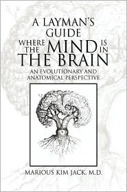 A Layman's Guide Where The Mind Is In The Brain - Marious Kim M.D. Jack