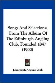 Songs and Selections: From the Album of the Edinburgh Angling Club, Founded 1847 (1900) - Angling Club Edinburgh Angling Club