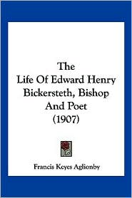 The Life of Edward Henry Bickersteth, Bishop and Poet (1907) - Francis Keyes Aglionby