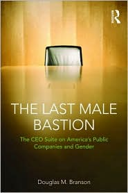 The Last Male Bastion: Gender and the CEO Suite in America's Public Companies - Douglas M. Branson