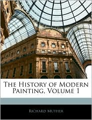 The History Of Modern Painting, Volume 1 - Richard Muther
