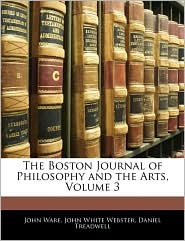 The Boston Journal Of Philosophy And The Arts, Volume 3 - John Ware, Daniel Treadwell, John White Webster