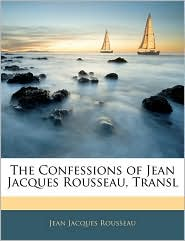 The Confessions Of Jean Jacques Rousseau, Transl - Jean Jacques Rousseau
