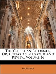 The Christian Reformer, Or, Unitarian Magazine And Review, Volume 16 - Anonymous