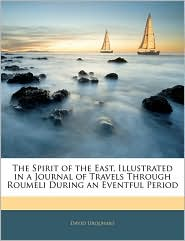 The Spirit Of The East, Illustrated In A Journal Of Travels Through Roumeli During An Eventful Period - David Urquhart
