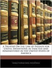 A Treatise On The Law Of Patents For Useful Inventions - George Ticknor Curtis, Created by United States