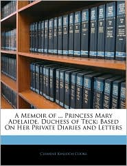A Memoir Of. Princess Mary Adelaide, Duchess Of Teck - Clement Kinloch Cooke