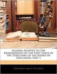 Algebra Adapted To The Requirements Of The First Stage Of The Directory Of The Board Of Education, Part 1 - Edward Mann Langley, S. R. N. Bradly