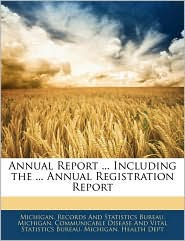 Annual Report. Including The. Annual Registration Report - Michigan. Records And Statistics Bureau, Created by Michigan Communicable Disease and Vital, Created by Health D. Michigan Healt