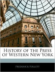 History Of The Press Of Western New York - Frederick Follett