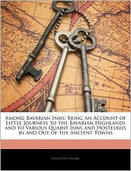Among Bavarian Inns: Being an Account of Little Journeys to the Bavarian Highlands and to Various Quaint Inns and Hostelries in and Out of