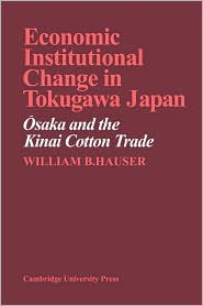 Economic Institutional Change in Tokugawa Japan: Osaka and the Kinai Cotton Trade - William B. Hauser, Hauser William B.
