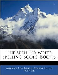 The Spell-To-Write Spelling Books, Book 3 - Ambrose Leo Suhrie, Robert Philip Koehler