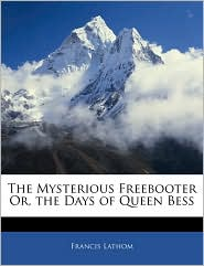 The Mysterious Freebooter Or, The Days Of Queen Bess - Francis Lathom
