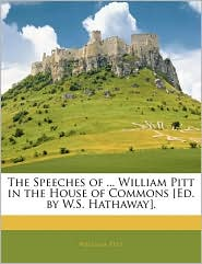 The Speeches Of. William Pitt In The House Of Commons [Ed. By W.S. Hathaway]. - William Pitt