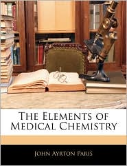 The Elements Of Medical Chemistry - John Ayrton Paris