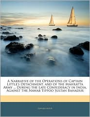 A Narrative Of The Operations Of Captain Little's Detachment, And Of The Mahratta Army. During The Late Confederacy In India, Against The Nawab Tippoo Sultan Bahadur - Edward Moor
