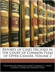 Reports Of Cases Decided In The Court Of Common Pleas Of Upper Canada, Volume 2 - Christopher Robinson, Jones Edward C, Created by Cana Upper Canada Court of Common Pleas