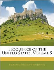 Eloquence of the United States, Volume 5 - Ebenezer Bancroft Williston