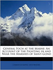 General Foch at the Marne: An Account of the Fighting in and Near the Marshes of Saint-Gond - Charles Le Goffic, Lucy Menzies