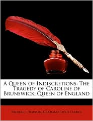 A Queen of Indiscretions: The Tragedy of Caroline of Brunswick, Queen of England - Frederic Chapman, Graziano Paolo Clerici