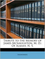 Tribute To The Memory Of James Mcnaughton, M.D. - Anonymous