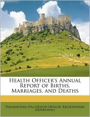 Health Officer's Annual Report Of Births, Marriages, And Deaths - Philadelphia (Pa.) Health Officer. Regis