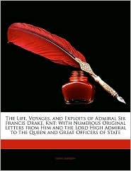 The Life, Voyages, And Exploits Of Admiral Sir Francis Drake, Knt - John Barrow
