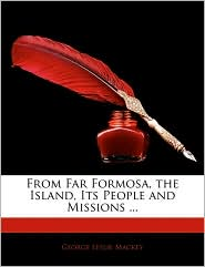 From Far Formosa, The Island, Its People And Missions. - George Leslie Mackey