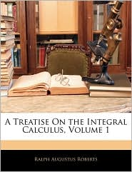 A Treatise On The Integral Calculus, Volume 1 - Ralph Augustus Roberts