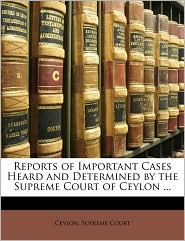 Reports Of Important Cases Heard And Determined By The Supreme Court Of Ceylon. - Ceylon. Supreme Court