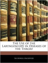 The Use Of The Laryngoscope In Diseases Of The Throat - Morell Mackenzie