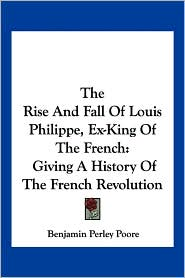 Rise and Fall of Louis Philippe, EX-King of the French: Giving a History of the French Revolution - Benjamin Perley Poore