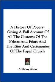 History of Popery: Giving a Full Account of All the Customs of the Priests and Friars and the Rites and Ceremonies of the Papal Church - Anthony Gavin