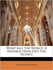 What Ails the World: A Message from Out the Silence - James Ervin Mahaffey