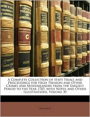 A Complete Collection of State Trials and Proceedings for High Treason and Other Crimes and Misdemeanors from the Earliest Period to the Year 1783, - Anonymous