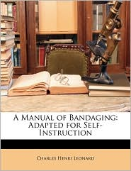 A Manual of Bandaging: Adapted for Self-Instruction - Charles Henri Leonard