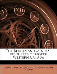 The Routes and Mineral Resources of North Western Canada - E. Jerome Dyer, Created by Lo Incorporated London Chamber of Mines