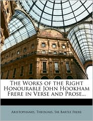 The Works of the Right Honourable John Hookham Frere in Verse and Prose. - Aristophanes, Theognis, Bartle Frere