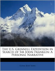 The U.S. Grinnell Expedition in Search of Sir John Franklin: A Personal Narrative - Elisha Kent Kane