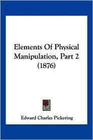 Elements of Physical Manipulation, Part 2 (1876) - Edward Pickering