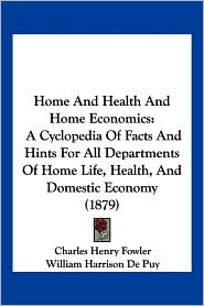 Home and Health and Home Economics: A Cyclopedia of Facts and Hints for All Departments of Home Life, Health, and Domestic Economy (1879) - Charles Henry Fowler, William Harrison De Puy