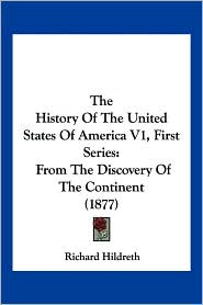 The History of the United States of America V1, First Series: From the Discovery of the Continent (1877) - Richard Hildreth