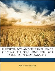 Illegitimacy, and the Influence of Seasons Upon Conduct: Two Studies in Demography - Albert Leffingwell